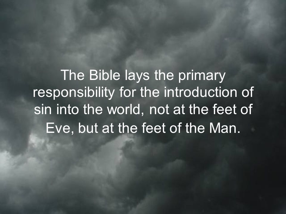 The Bible lays the primary responsibility for the introduction of sin into the world, not at the feet of Eve, but at the feet of the Man.