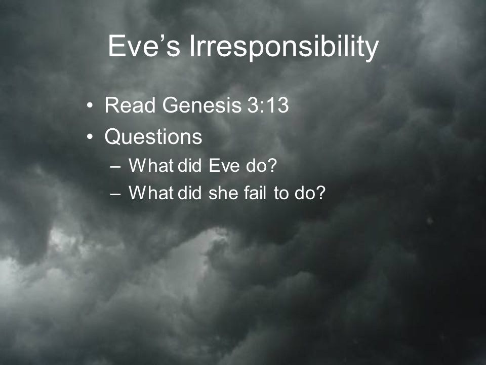Eve's Irresponsibility Read Genesis 3:13 Questions –What did Eve do –What did she fail to do