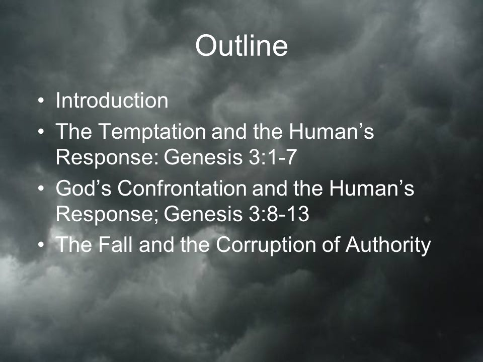Outline Introduction The Temptation and the Human's Response: Genesis 3:1-7 God's Confrontation and the Human's Response; Genesis 3:8-13 The Fall and the Corruption of Authority