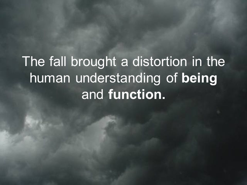 The fall brought a distortion in the human understanding of being and function.