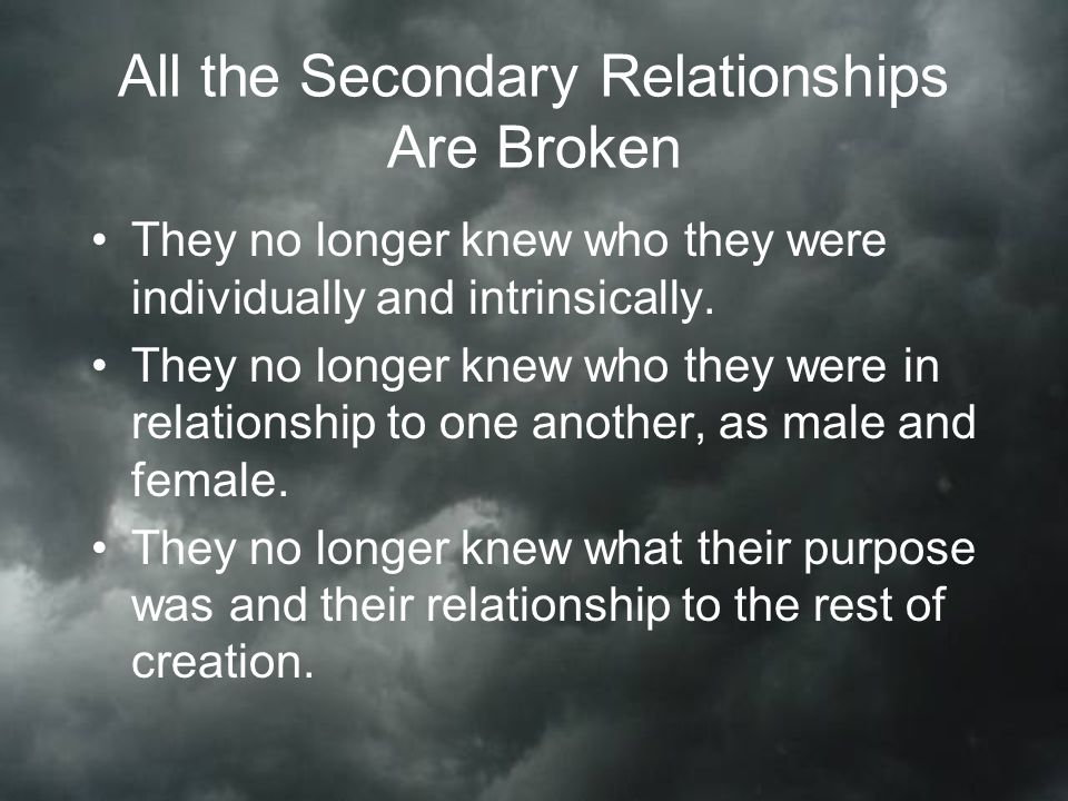 All the Secondary Relationships Are Broken They no longer knew who they were individually and intrinsically.