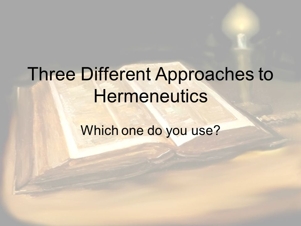 Three Different Approaches to Hermeneutics Which one do you use