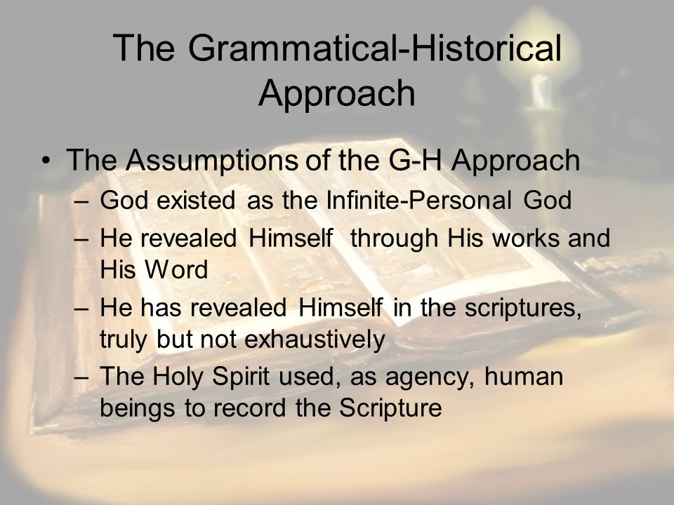 The Grammatical-Historical Approach The Assumptions of the G-H Approach –God existed as the Infinite-Personal God –He revealed Himself through His works and His Word –He has revealed Himself in the scriptures, truly but not exhaustively –The Holy Spirit used, as agency, human beings to record the Scripture