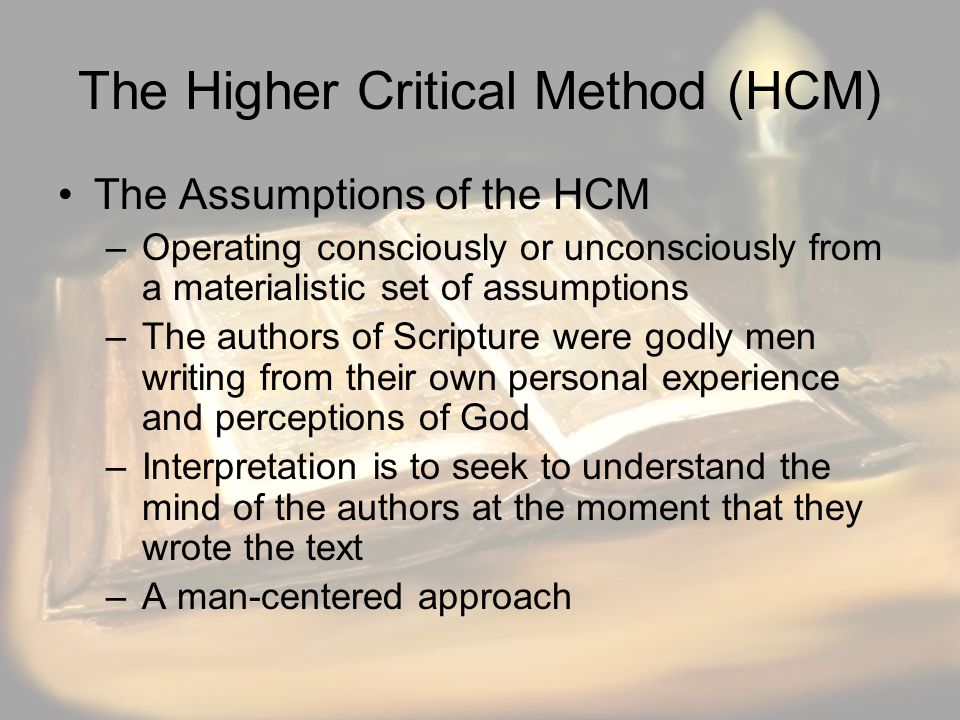 The Higher Critical Method (HCM) The Assumptions of the HCM –Operating consciously or unconsciously from a materialistic set of assumptions –The authors of Scripture were godly men writing from their own personal experience and perceptions of God –Interpretation is to seek to understand the mind of the authors at the moment that they wrote the text –A man-centered approach