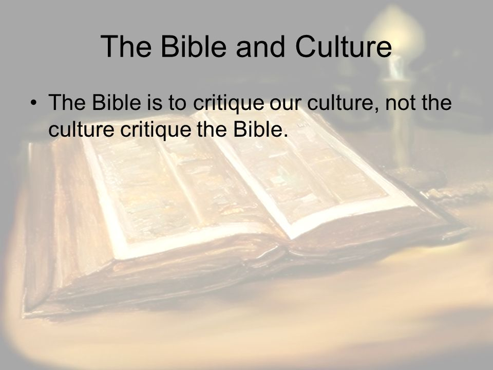 The Bible and Culture The Bible is to critique our culture, not the culture critique the Bible.