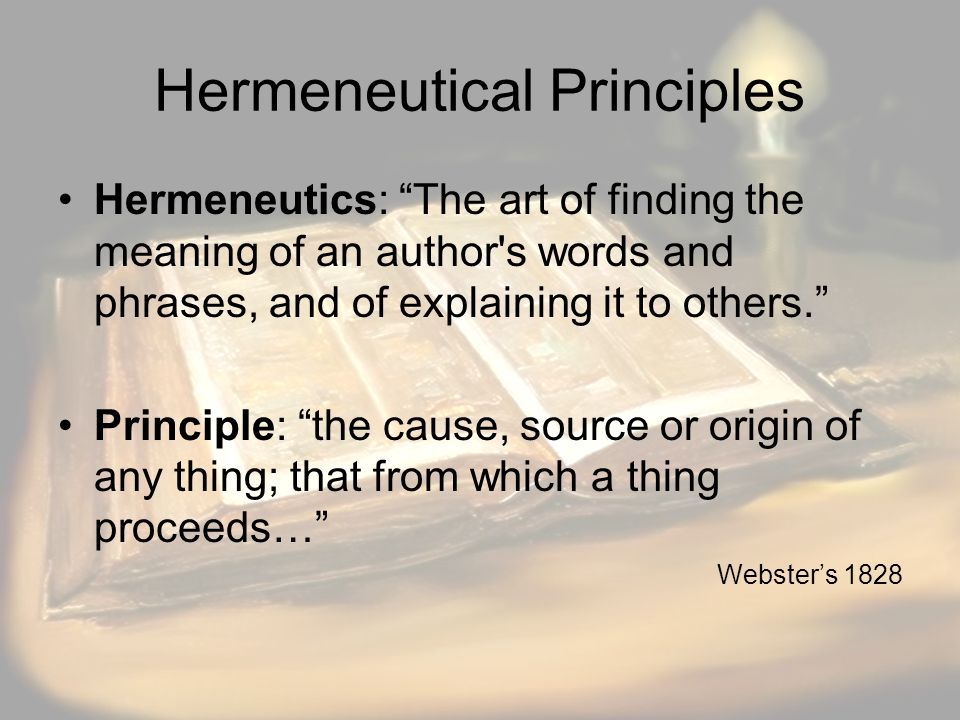 Hermeneutical Principles Hermeneutics: The art of finding the meaning of an author s words and phrases, and of explaining it to others. Principle: the cause, source or origin of any thing; that from which a thing proceeds… Webster's 1828