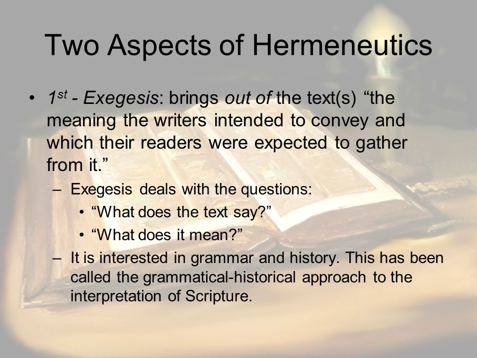 Two Aspects of Hermeneutics 1 st - Exegesis: brings out of the text(s) the meaning the writers intended to convey and which their readers were expected to gather from it. –Exegesis deals with the questions: What does the text say? What does it mean? –It is interested in grammar and history.