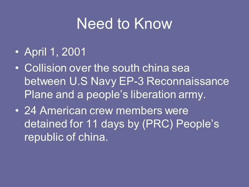 Need to Know April 1, 2001 Collision over the south china sea between U.S Navy EP-3 Reconnaissance Plane and a people's liberation army.