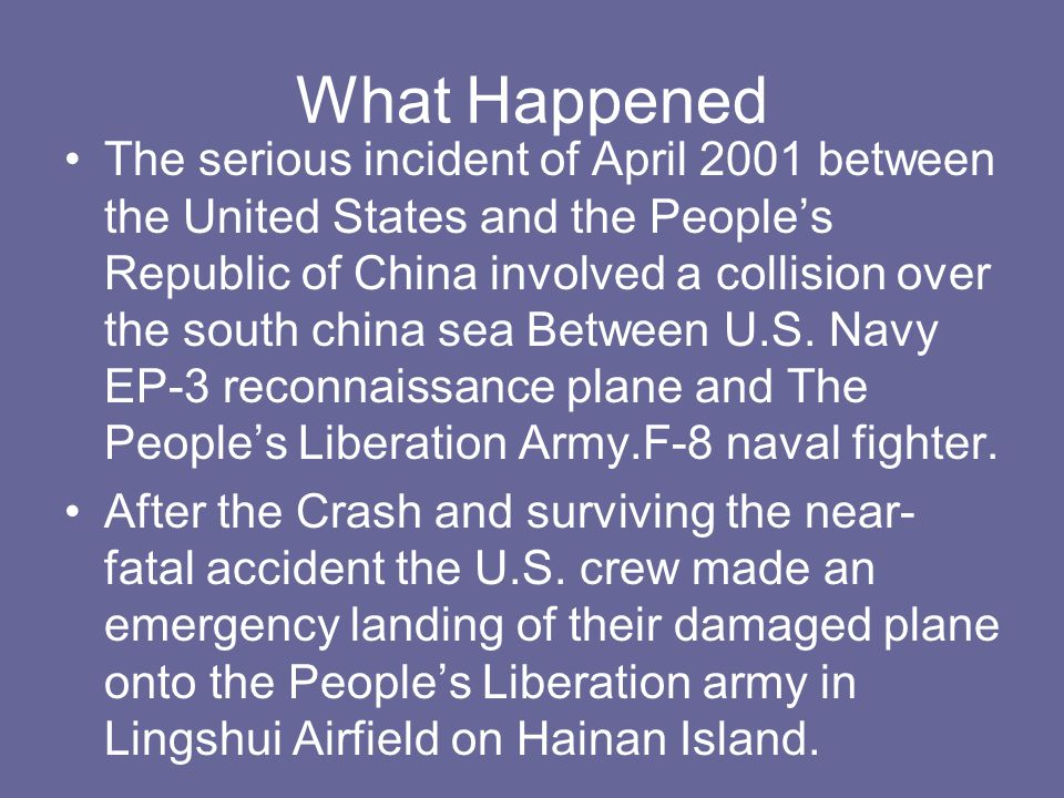 What Happened The serious incident of April 2001 between the United States and the People's Republic of China involved a collision over the south china sea Between U.S.