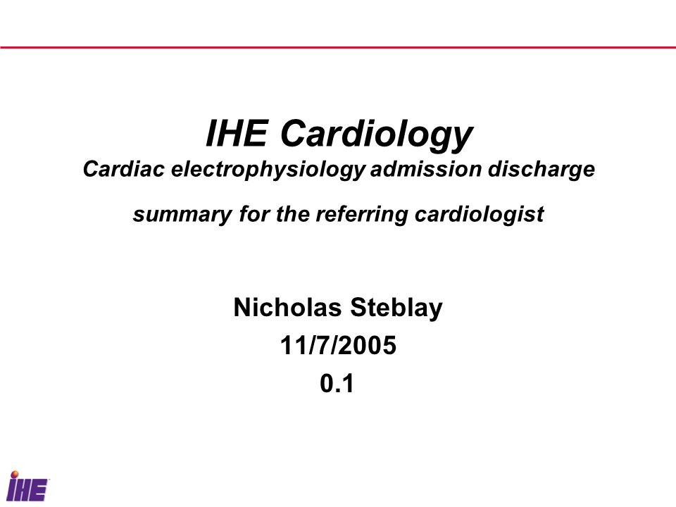 IHE Cardiology Cardiac electrophysiology admission discharge summary for the referring cardiologist Nicholas Steblay 11/7/2005 0.1