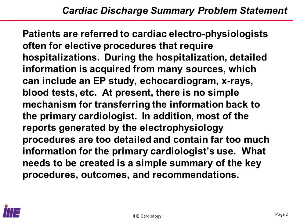 IHE Cardiology Page 3 Use Case Scenarios EP Study / Ablation Referral Referring cardiologist recommends elective EP Study and possible ablation for a patient Patient is scheduled and admitted to hospital EP Study is executed, generating significant technical data Ablation is performed, generating more technical data Other diagnostics may be performed such as x-rays, blood tests, or an echocardiogram The patient is discharged with medications and final recommendations Final summary report is delivered to cardiologist from hospital containing key information The patient returns to the referring cardiologist