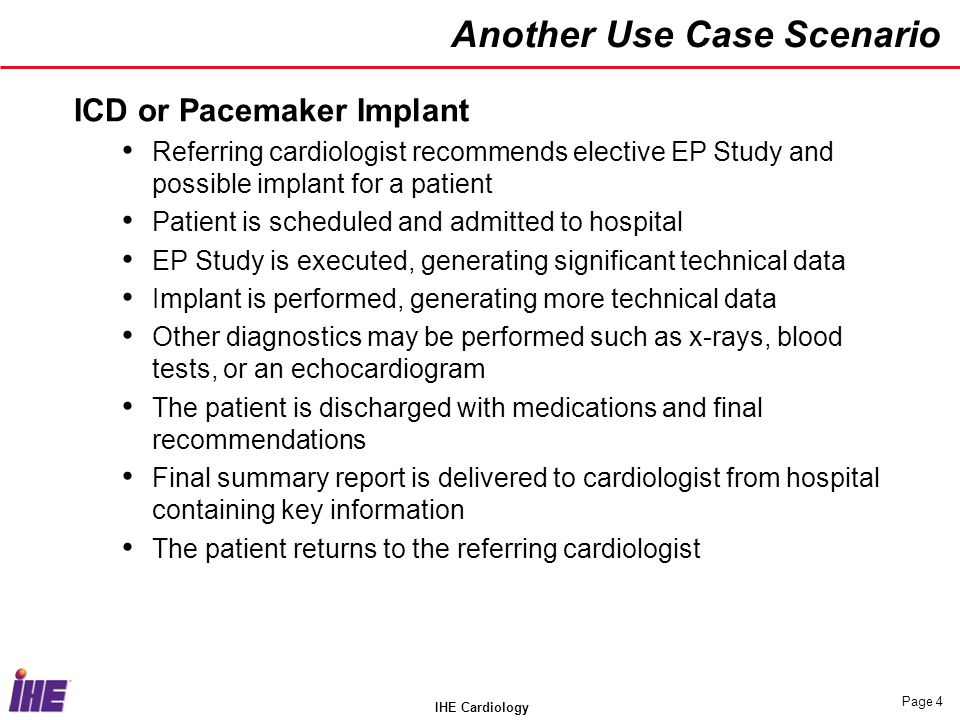 IHE Cardiology Page 4 Another Use Case Scenario ICD or Pacemaker Implant Referring cardiologist recommends elective EP Study and possible implant for a patient Patient is scheduled and admitted to hospital EP Study is executed, generating significant technical data Implant is performed, generating more technical data Other diagnostics may be performed such as x-rays, blood tests, or an echocardiogram The patient is discharged with medications and final recommendations Final summary report is delivered to cardiologist from hospital containing key information The patient returns to the referring cardiologist