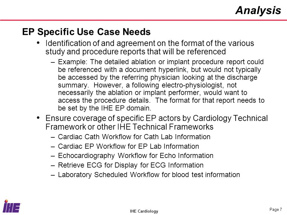 IHE Cardiology Page 7 Analysis EP Specific Use Case Needs Identification of and agreement on the format of the various study and procedure reports that will be referenced –Example: The detailed ablation or implant procedure report could be referenced with a document hyperlink, but would not typically be accessed by the referring physician looking at the discharge summary.