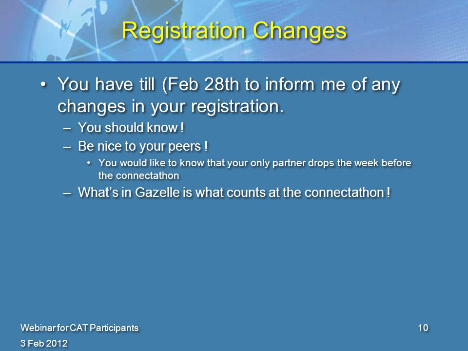 3 Feb 2012 Webinar for CAT Participants10 Registration Changes You have till (Feb 28th to inform me of any changes in your registration.