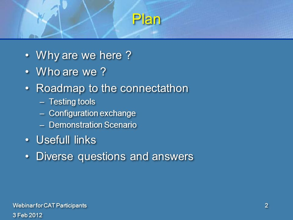 Certification The objective is not certification There is no certification nor labelling from IHE You can not write : –My system is IHE certified The objective is not certification There is no certification nor labelling from IHE You can not write : –My system is IHE certified 3 Feb 2012 Webinar for CAT Participants3