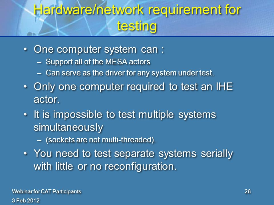 3 Feb 2012 Webinar for CAT Participants26 Hardware/network requirement for testing One computer system can : –Support all of the MESA actors –Can serve as the driver for any system under test.
