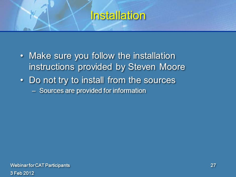 3 Feb 2012 Webinar for CAT Participants27 Installation Make sure you follow the installation instructions provided by Steven Moore Do not try to install from the sources –Sources are provided for information Make sure you follow the installation instructions provided by Steven Moore Do not try to install from the sources –Sources are provided for information