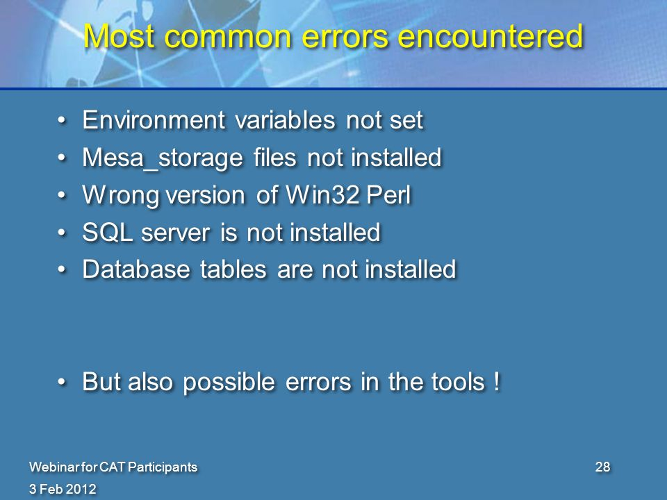 3 Feb 2012 Webinar for CAT Participants28 Most common errors encountered Environment variables not set Mesa_storage files not installed Wrong version of Win32 Perl SQL server is not installed Database tables are not installed But also possible errors in the tools .