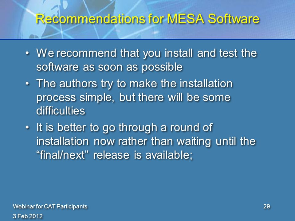 3 Feb 2012 Webinar for CAT Participants29 Recommendations for MESA Software We recommend that you install and test the software as soon as possible The authors try to make the installation process simple, but there will be some difficulties It is better to go through a round of installation now rather than waiting until the final/next release is available; We recommend that you install and test the software as soon as possible The authors try to make the installation process simple, but there will be some difficulties It is better to go through a round of installation now rather than waiting until the final/next release is available;