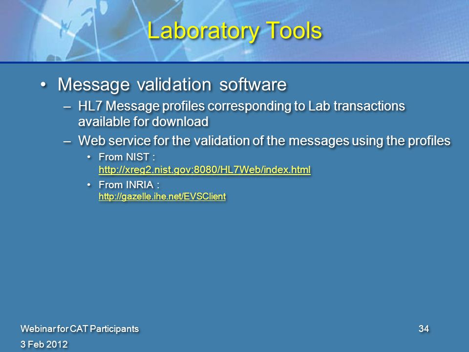 3 Feb 2012 Webinar for CAT Participants34 Laboratory Tools Message validation software –HL7 Message profiles corresponding to Lab transactions available for download –Web service for the validation of the messages using the profiles From NIST : http://xreg2.nist.gov:8080/HL7Web/index.html http://xreg2.nist.gov:8080/HL7Web/index.html From INRIA : http://gazelle.ihe.net/EVSClient http://gazelle.ihe.net/EVSClient Message validation software –HL7 Message profiles corresponding to Lab transactions available for download –Web service for the validation of the messages using the profiles From NIST : http://xreg2.nist.gov:8080/HL7Web/index.html http://xreg2.nist.gov:8080/HL7Web/index.html From INRIA : http://gazelle.ihe.net/EVSClient http://gazelle.ihe.net/EVSClient