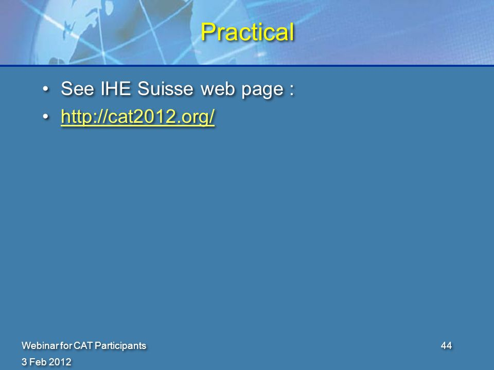 3 Feb 2012 Webinar for CAT Participants44 Practical See IHE Suisse web page : http://cat2012.org/ See IHE Suisse web page : http://cat2012.org/
