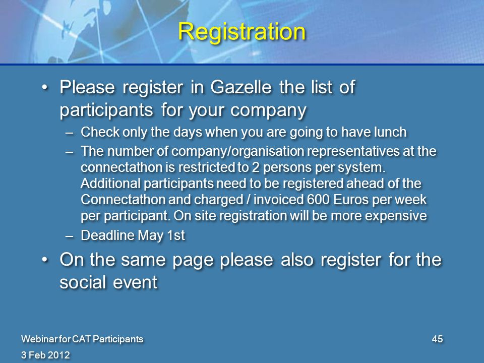3 Feb 2012 Webinar for CAT Participants45 Registration Please register in Gazelle the list of participants for your company –Check only the days when you are going to have lunch –The number of company/organisation representatives at the connectathon is restricted to 2 persons per system.