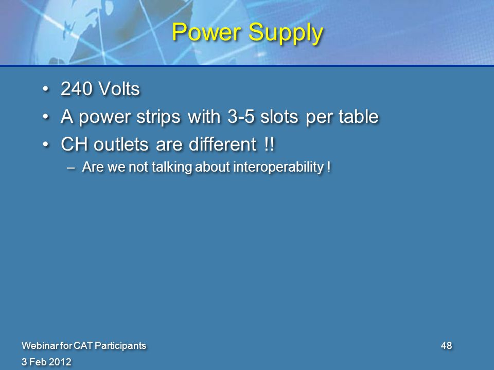 3 Feb 2012 Webinar for CAT Participants48 Power Supply 240 Volts A power strips with 3-5 slots per table CH outlets are different !.