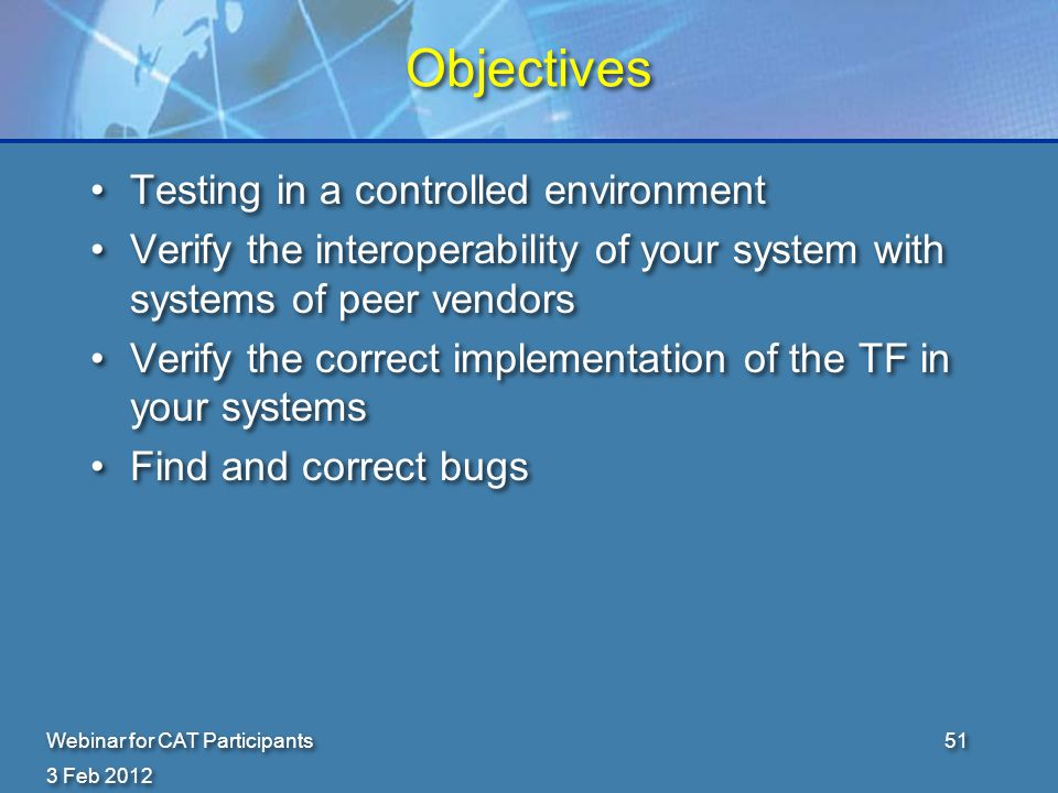 3 Feb 2012 Webinar for CAT Participants51 Objectives Testing in a controlled environment Verify the interoperability of your system with systems of peer vendors Verify the correct implementation of the TF in your systems Find and correct bugs Testing in a controlled environment Verify the interoperability of your system with systems of peer vendors Verify the correct implementation of the TF in your systems Find and correct bugs