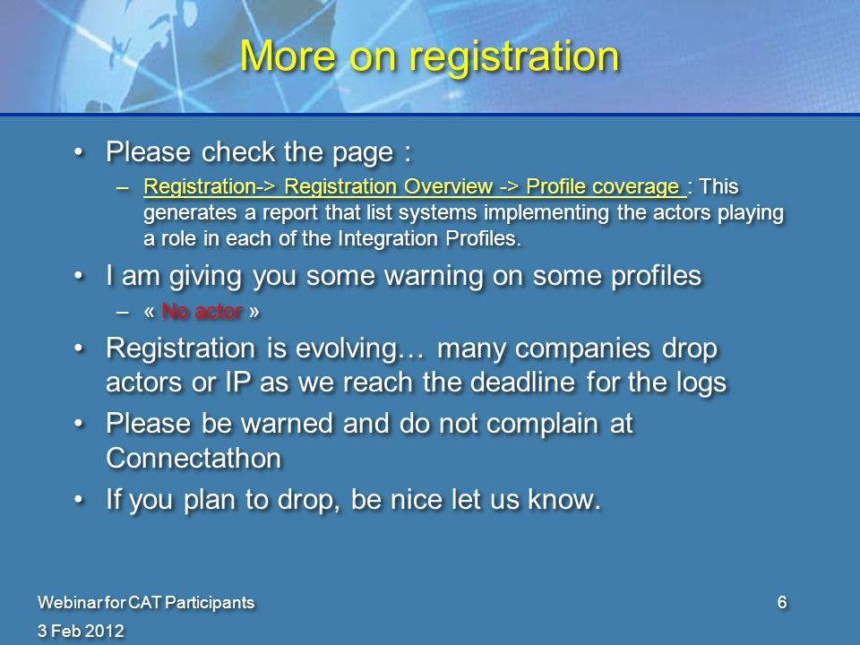 3 Feb 2012 Webinar for CAT Participants6 More on registration Please check the page : –Registration-> Registration Overview -> Profile coverage : This generates a report that list systems implementing the actors playing a role in each of the Integration Profiles.Registration-> Registration Overview -> Profile coverage I am giving you some warning on some profiles –« No actor » Registration is evolving… many companies drop actors or IP as we reach the deadline for the logs Please be warned and do not complain at Connectathon If you plan to drop, be nice let us know.