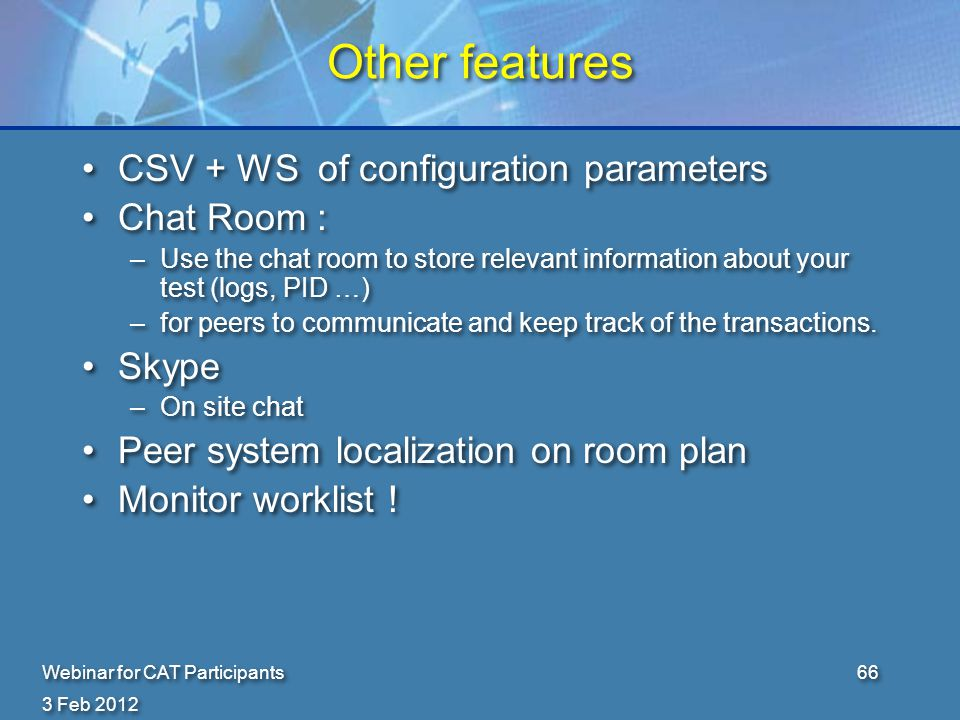 3 Feb 2012 Webinar for CAT Participants66 Other features CSV + WS of configuration parameters Chat Room : –Use the chat room to store relevant information about your test (logs, PID …) –for peers to communicate and keep track of the transactions.