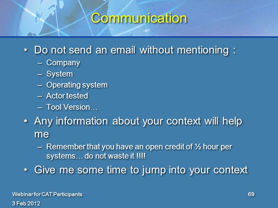 3 Feb 2012 Webinar for CAT Participants69 Communication Do not send an email without mentioning : –Company –System –Operating system –Actor tested –Tool Version… Any information about your context will help me –Remember that you have an open credit of ½ hour per systems… do not waste it !!!.