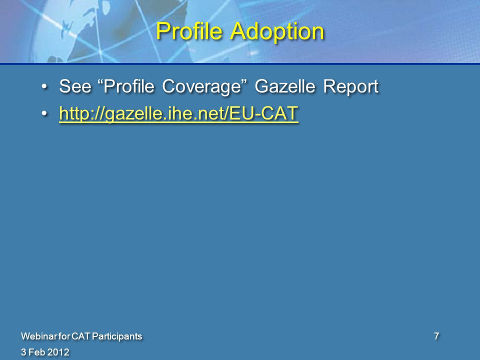 Profile Adoption See Profile Coverage Gazelle Report http://gazelle.ihe.net/EU-CAT See Profile Coverage Gazelle Report http://gazelle.ihe.net/EU-CAT 3 Feb 2012 Webinar for CAT Participants7