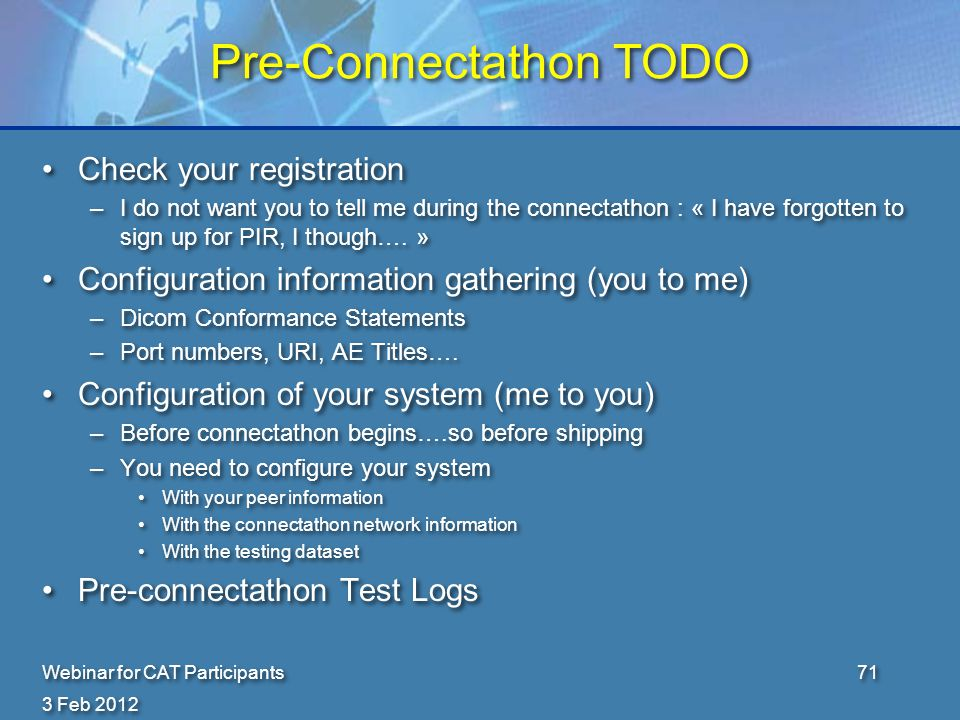 3 Feb 2012 Webinar for CAT Participants71 Pre-Connectathon TODO Check your registration –I do not want you to tell me during the connectathon : « I have forgotten to sign up for PIR, I though….