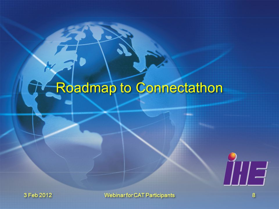 3 Feb 2012 Webinar for CAT Participants9 Roadmap January 31st February 29th: Deadline for connectathon fees payment February 3rd & 8th: Webinar for connectathon Participants February 28th : Registration Updates –Supportive / thorough testing April 15th : Carnet ATA (see link)link May 1st : Deadline for –samples and configuration sharing –Log return May 21-25th : Connectathon in Bern June 15th : Publication of Connectathon Results January 31st February 29th: Deadline for connectathon fees payment February 3rd & 8th: Webinar for connectathon Participants February 28th : Registration Updates –Supportive / thorough testing April 15th : Carnet ATA (see link)link May 1st : Deadline for –samples and configuration sharing –Log return May 21-25th : Connectathon in Bern June 15th : Publication of Connectathon Results