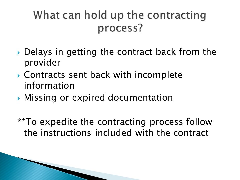  Delays in getting the contract back from the provider  Contracts sent back with incomplete information  Missing or expired documentation **To expedite the contracting process follow the instructions included with the contract