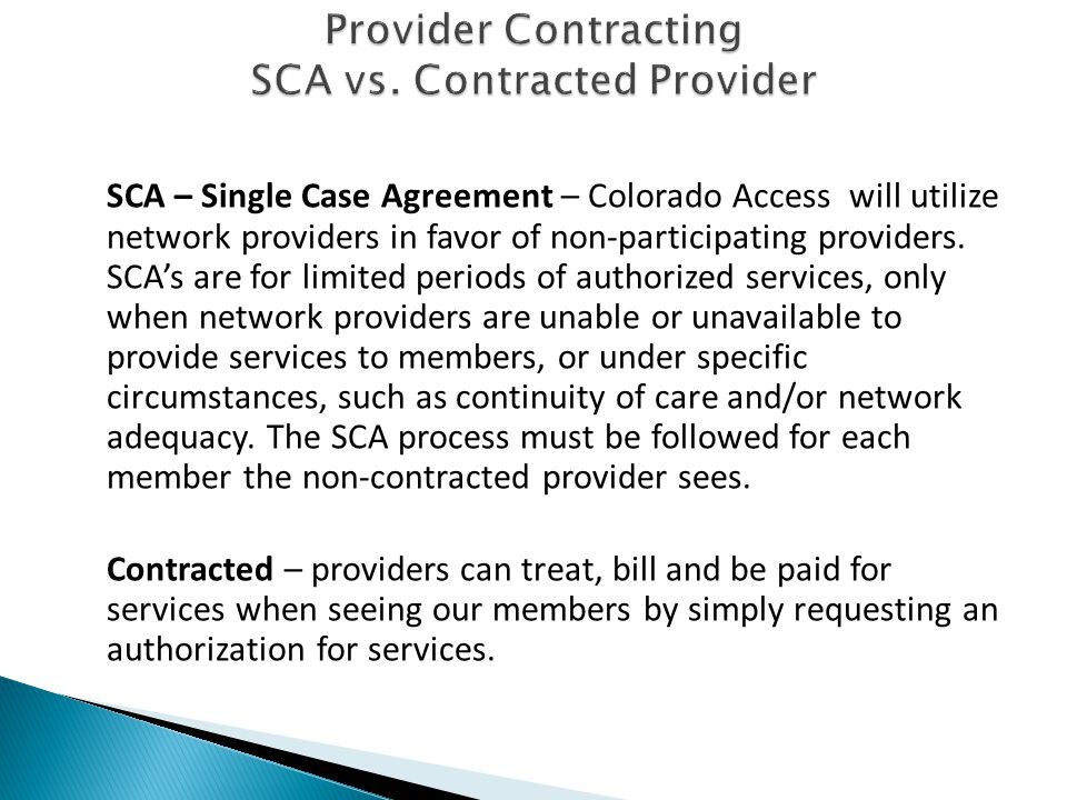 SCA – Single Case Agreement – Colorado Access will utilize network providers in favor of non-participating providers. SCA's are for limited periods of