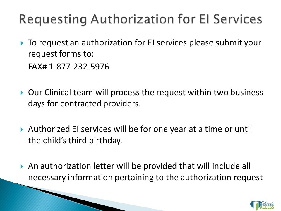  To request an authorization for EI services please submit your request forms to: FAX# 1-877-232-5976  Our Clinical team will process the request within two business days for contracted providers.