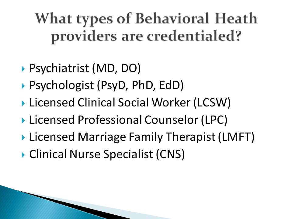  Psychiatrist (MD, DO)  Psychologist (PsyD, PhD, EdD)  Licensed Clinical Social Worker (LCSW)  Licensed Professional Counselor (LPC)  Licensed Marriage Family Therapist (LMFT)  Clinical Nurse Specialist (CNS)