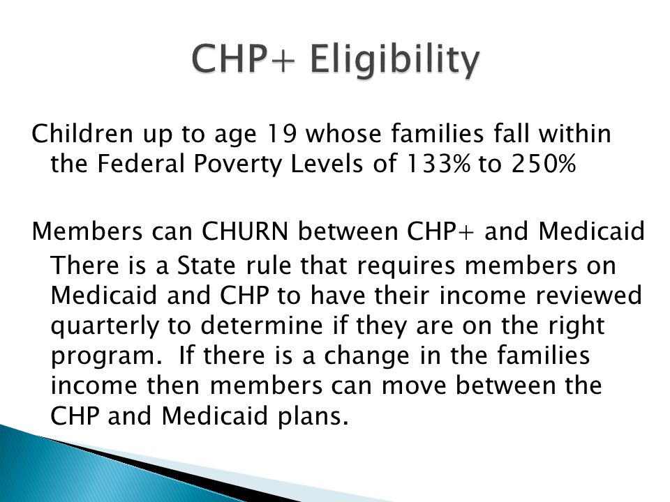 Children up to age 19 whose families fall within the Federal Poverty Levels of 133% to 250% Members can CHURN between CHP+ and Medicaid There is a State rule that requires members on Medicaid and CHP to have their income reviewed quarterly to determine if they are on the right program.