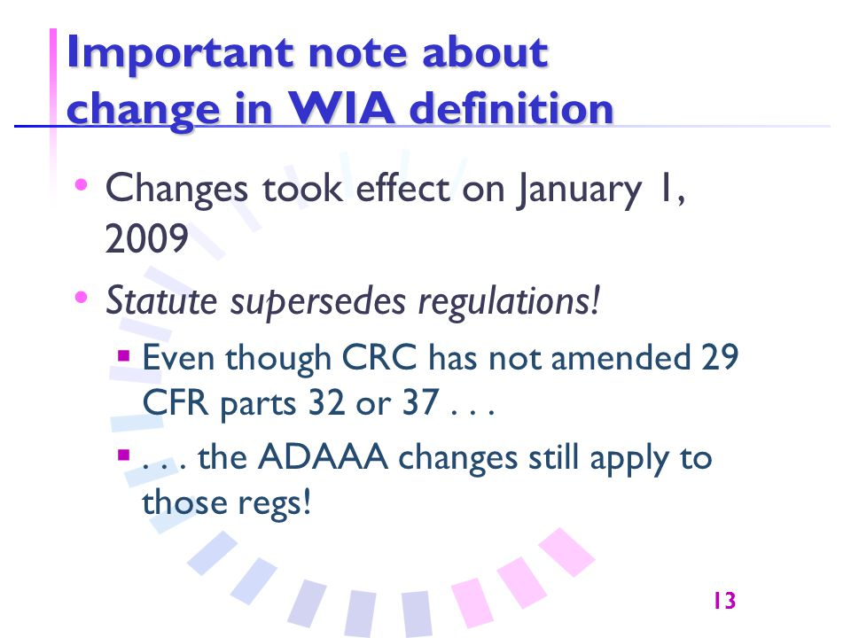 13 Important note about change in WIA definition Changes took effect on January 1, 2009 Statute supersedes regulations.