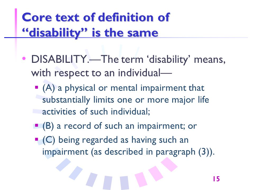 15 Core text of definition of disability is the same DISABILITY.—The term 'disability' means, with respect to an individual—  (A) a physical or mental impairment that substantially limits one or more major life activities of such individual;  (B) a record of such an impairment; or  (C) being regarded as having such an impairment (as described in paragraph (3)).