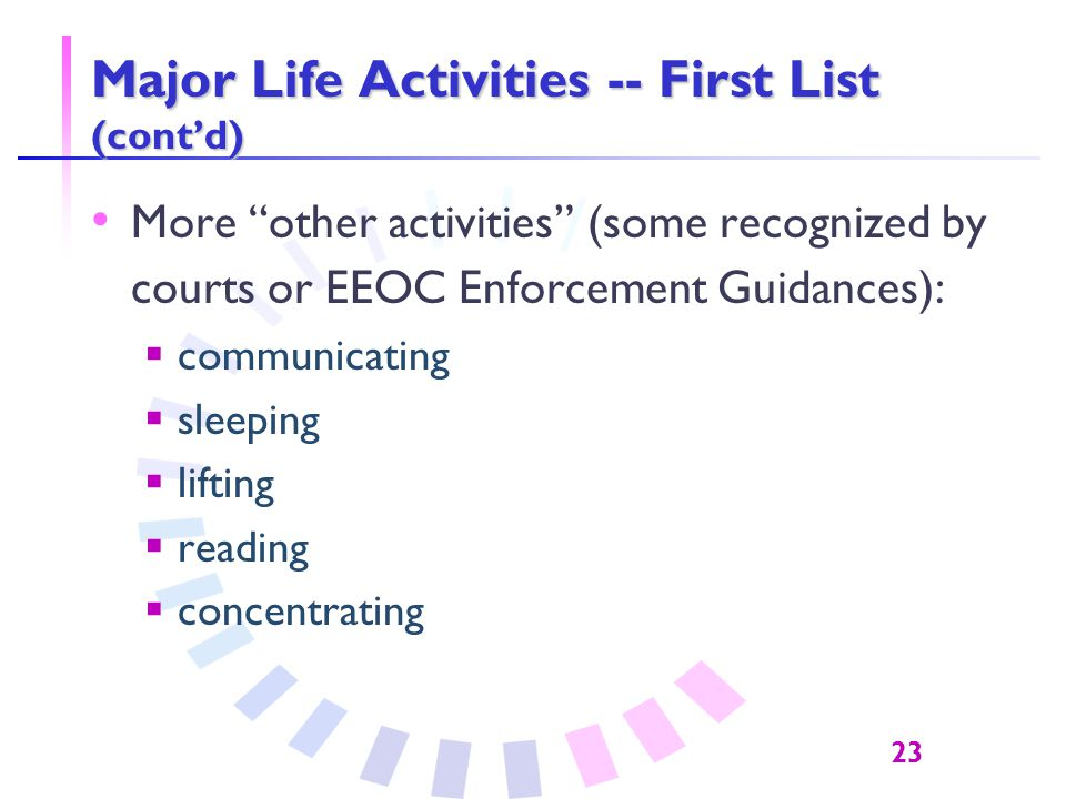 23 Major Life Activities -- First List (cont'd) More other activities (some recognized by courts or EEOC Enforcement Guidances):  communicating  sleeping  lifting  reading  concentrating