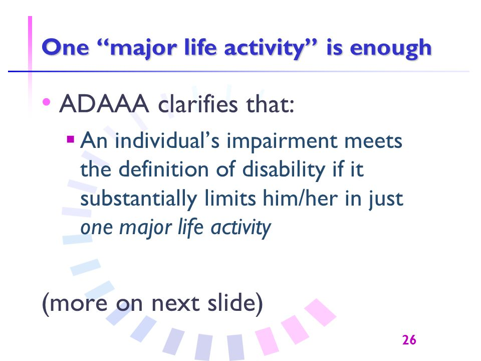 26 One major life activity is enough ADAAA clarifies that:  An individual's impairment meets the definition of disability if it substantially limits him/her in just one major life activity (more on next slide)