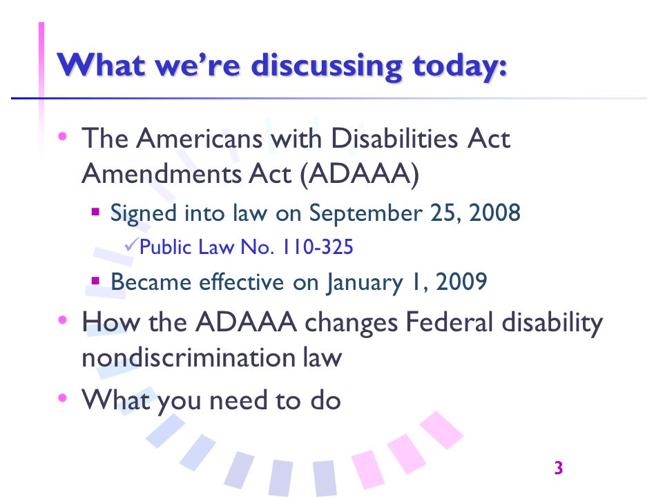 3 What we're discussing today: The Americans with Disabilities Act Amendments Act (ADAAA)  Signed into law on September 25, 2008 Public Law No.