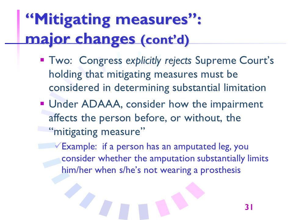 31 Mitigating measures : major changes (cont'd)  Two: Congress explicitly rejects Supreme Court's holding that mitigating measures must be considered in determining substantial limitation  Under ADAAA, consider how the impairment affects the person before, or without, the mitigating measure Example: if a person has an amputated leg, you consider whether the amputation substantially limits him/her when s/he's not wearing a prosthesis