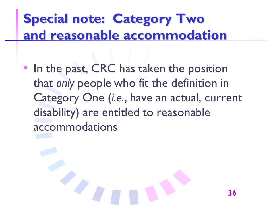 36 Special note: Category Two and reasonable accommodation In the past, CRC has taken the position that only people who fit the definition in Category One (i.e., have an actual, current disability) are entitled to reasonable accommodations