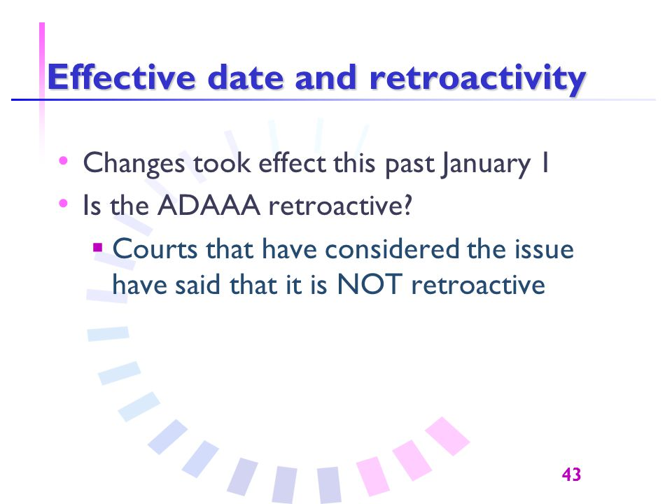 43 Effective date and retroactivity Changes took effect this past January 1 Is the ADAAA retroactive.