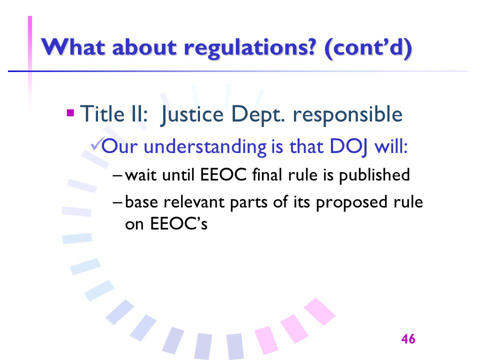 46 What about regulations. (cont'd)  Title II: Justice Dept.