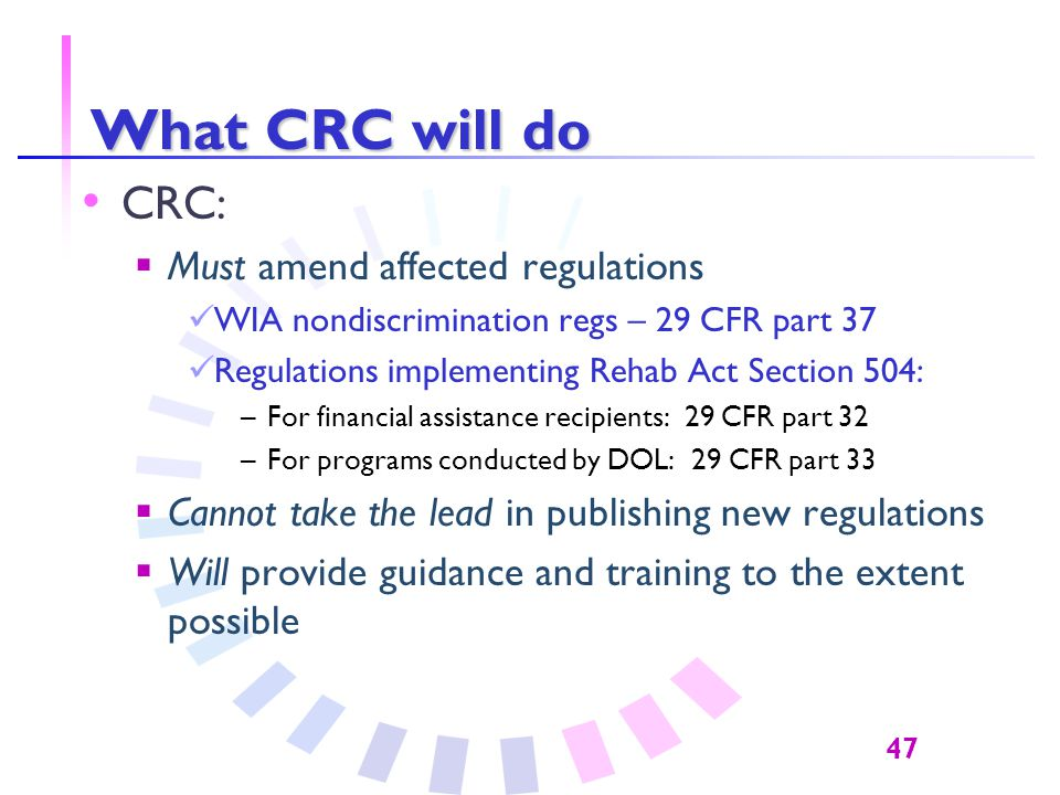 47 What CRC will do CRC:  Must amend affected regulations WIA nondiscrimination regs – 29 CFR part 37 Regulations implementing Rehab Act Section 504: –For financial assistance recipients: 29 CFR part 32 –For programs conducted by DOL: 29 CFR part 33  Cannot take the lead in publishing new regulations  Will provide guidance and training to the extent possible