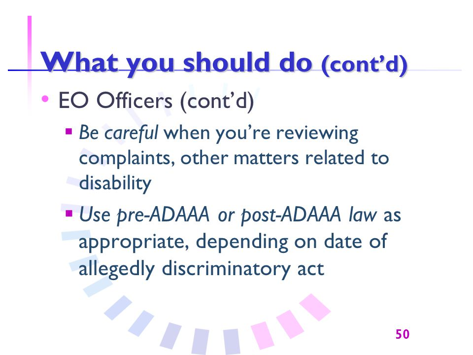 50 What you should do (cont'd) EO Officers (cont'd)  Be careful when you're reviewing complaints, other matters related to disability  Use pre-ADAAA or post-ADAAA law as appropriate, depending on date of allegedly discriminatory act